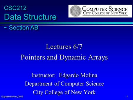 Edgardo Molina, 2012 1 CSC212 Data Structure - Section AB Lectures 6/7 Pointers and Dynamic Arrays Instructor: Edgardo Molina Department of Computer Science.