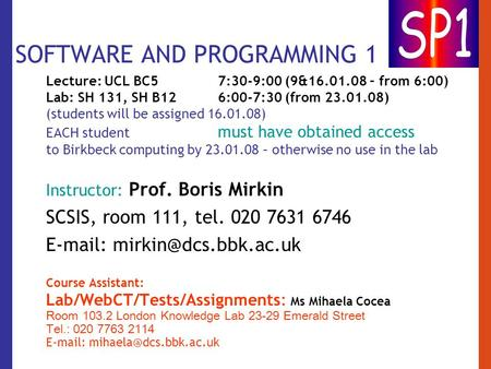 SOFTWARE AND PROGRAMMING 1 Lecture: UCL BC57:30-9:00 (9&16.01.08 – from 6:00) Lab: SH 131, SH B12 6:00-7:30 (from 23.01.08) (students will be assigned.