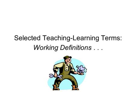 Selected Teaching-Learning Terms: Working Definitions...