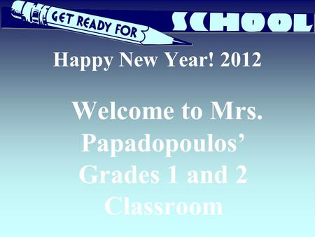 Happy New Year! 2012 Welcome to Mrs. Papadopoulos' Grades 1 and 2 Classroom.