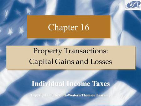Chapter 16 Property Transactions: Capital Gains and Losses Property Transactions: Capital Gains and Losses Copyright ©2006 South-Western/Thomson Learning.