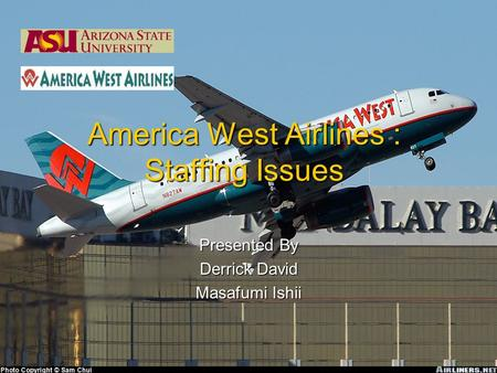 America West Airlines : Staffing Issues Presented By Derrick David Masafumi Ishii.