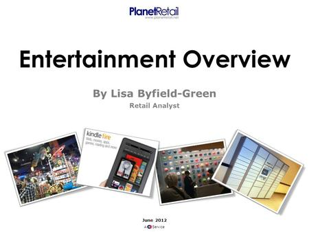 Entertainment Overview By Lisa Byfield-Green Retail Analyst June 2012 A Service.