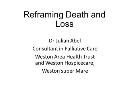 Reframing Death and Loss Dr Julian Abel Consultant in Palliative Care Weston Area Health Trust and Weston Hospicecare, Weston super Mare.