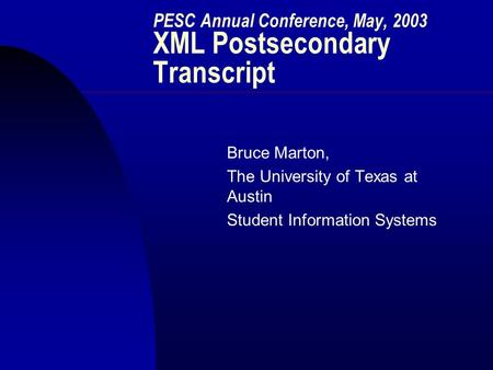 PESC Annual Conference, May, 2003 XML Postsecondary Transcript Bruce Marton, The University of Texas at Austin Student Information Systems.