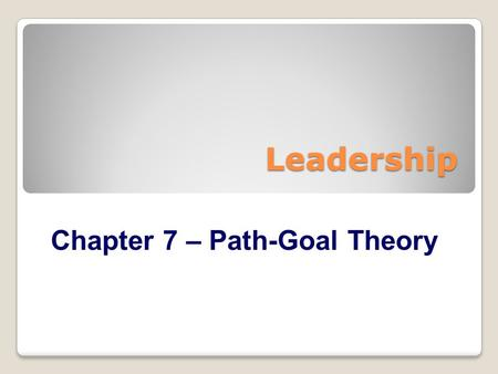 Leadership Chapter 7 – Path-Goal Theory.  Path-Goal Theory Perspective  Conditions of Leadership Motivation  Leader Behaviors & Subordinate Characteristics.
