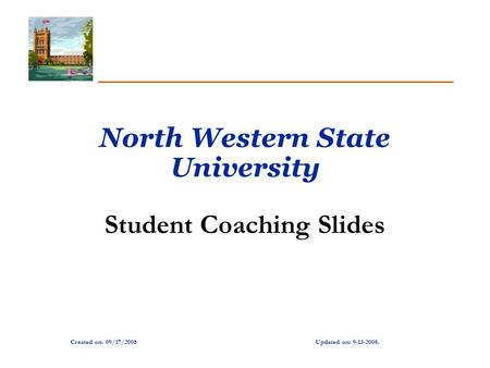 Created on: 09/17/2005Updated on: 9-13-2008. North Western State University Student Coaching Slides.