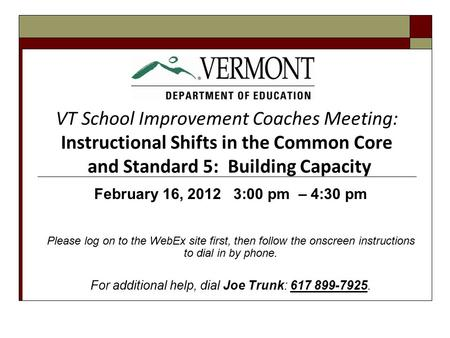 VT School Improvement Coaches Meeting: Instructional Shifts in the Common Core and Standard 5: Building Capacity February 16, 2012 3:00 pm – 4:30 pm Please.