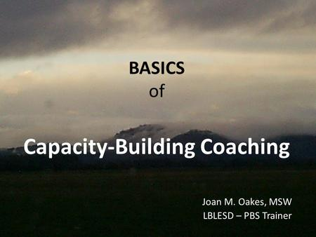 BASICS of Capacity-Building Coaching Joan M. Oakes, MSW LBLESD – PBS Trainer.