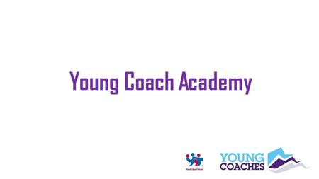 Young Coach Academy. Coaching Philosophy Learning Outcomes At the end of this session, young coaches will be able to: Explain the coaching philosophy.