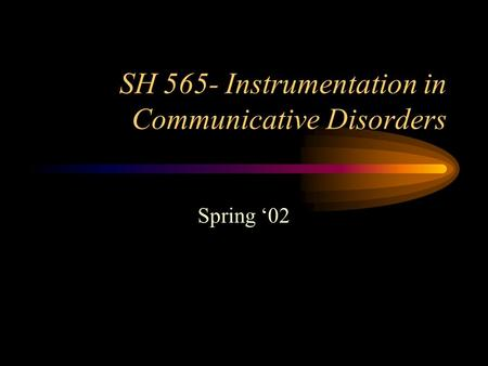 SH 565- Instrumentation in Communicative Disorders Spring '02.