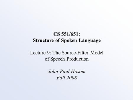 CS 551/651: Structure of Spoken Language Lecture 9: The Source-Filter Model of Speech Production John-Paul Hosom Fall 2008.