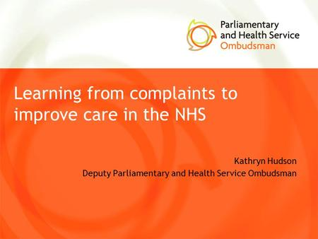 Learning from complaints to improve care in the NHS Kathryn Hudson Deputy Parliamentary and Health Service Ombudsman.