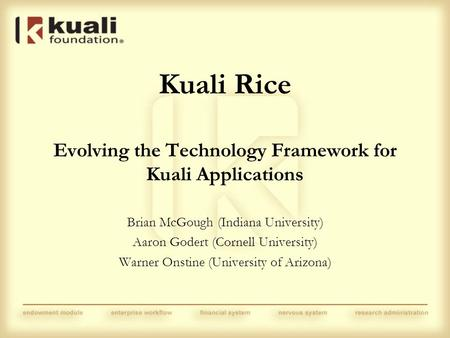 Kuali Rice Evolving the Technology Framework for Kuali Applications Brian McGough (Indiana University) Aaron Godert (Cornell University) Warner Onstine.
