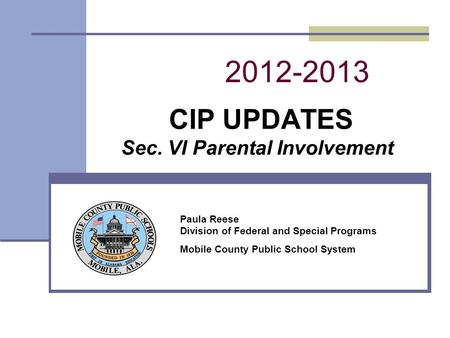 2012-2013 CIP UPDATES Sec. VI Parental Involvement Paula Reese Division of Federal and Special Programs Mobile County Public School System.