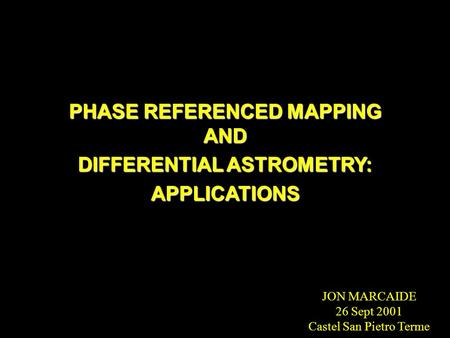 PHASE REFERENCED MAPPING AND DIFFERENTIAL ASTROMETRY: APPLICATIONS JON MARCAIDE 26 Sept 2001 Castel San Pietro Terme.