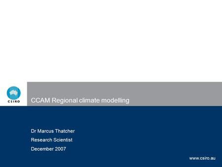 Www.csiro.au CCAM Regional climate modelling Dr Marcus Thatcher Research Scientist December 2007.