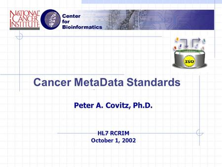 Cancer MetaData Standards Peter A. Covitz, Ph.D. HL7 RCRIM October 1, 2002.