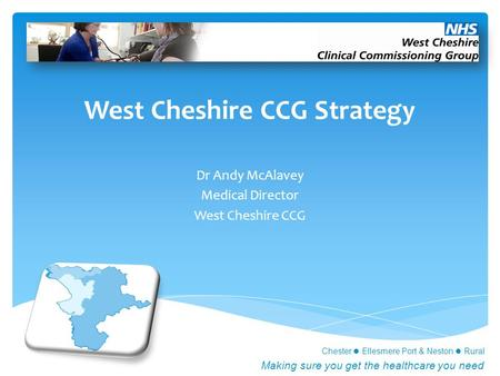 Chester Ellesmere Port & Neston Rural Making sure you get the healthcare you need West Cheshire CCG Strategy Dr Andy McAlavey Medical Director West Cheshire.