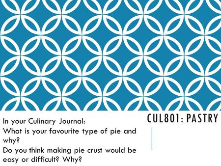 CUL801: PASTRY In your Culinary Journal: What is your favourite type of pie and why? Do you think making pie crust would be easy or difficult? Why?