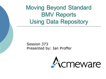 Moving Beyond Standard BMV Reports Using Data Repository Session 373 Presented by: Ian Proffer.