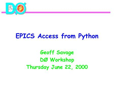 EPICS Access from Python Geoff Savage DØ Workshop Thursday June 22, 2000.