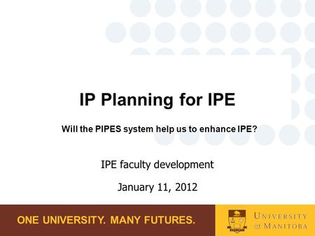 ONE UNIVERSITY. MANY FUTURES. IP Planning for IPE Will the PIPES system help us to enhance IPE? IPE faculty development January 11, 2012.