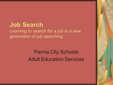 Job Search Learning to search for a job in a new generation of job searching Parma City Schools Adult Education Services.