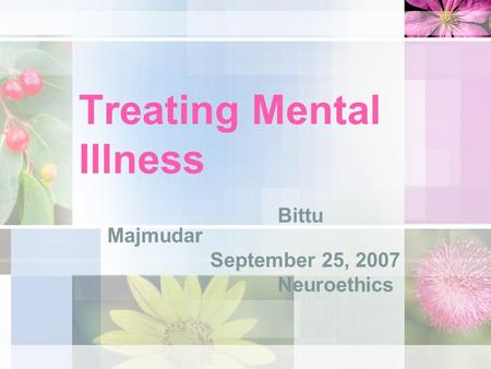 Treating Mental Illness Bittu Majmudar September 25, 2007 Neuroethics.