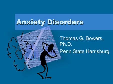 "Anxiety Disorders Thomas G. Bowers, Ph.D. Penn State Harrisburg To insert your company logo on this slide From the Insert Menu Select ""Picture"" Locate."