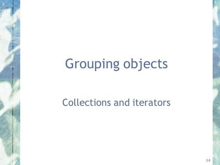 Grouping objects Collections and iterators 3.0. 2 Objects First with Java - A Practical Introduction using BlueJ, © David J. Barnes, Michael Kölling Main.