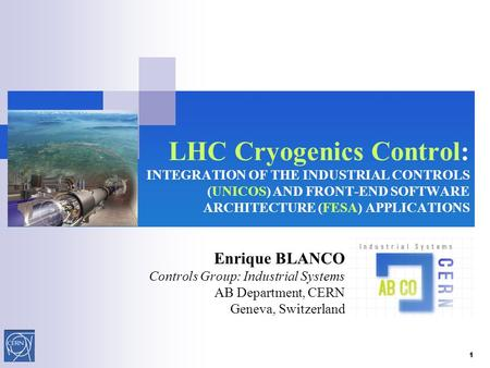 LHC Cryogenics Control: INTEGRATION OF THE INDUSTRIAL CONTROLS (UNICOS) AND FRONT-END SOFTWARE ARCHITECTURE (FESA) APPLICATIONS Enrique BLANCO Controls.