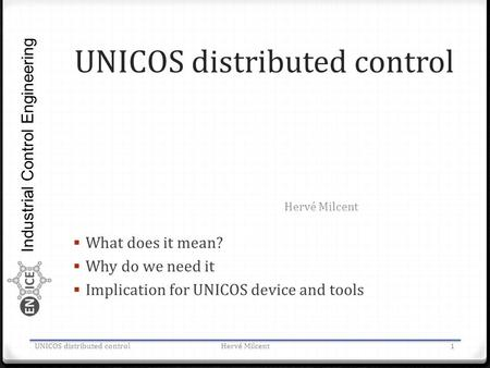 Industrial Control Engineering UNICOS distributed control  What does it mean?  Why do we need it  Implication for UNICOS device and tools Hervé Milcent.