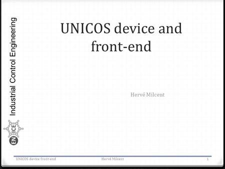 Industrial Control Engineering UNICOS device and front-end Hervé Milcent UNICOS device front-endHervé Milcent1.