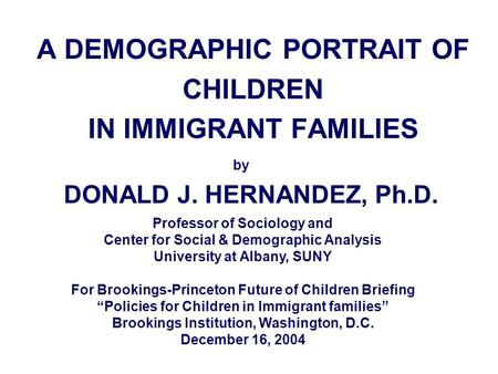 A DEMOGRAPHIC PORTRAIT OF CHILDREN IN IMMIGRANT FAMILIES by DONALD J. HERNANDEZ, Ph.D. Professor of Sociology and Center for Social & Demographic Analysis.