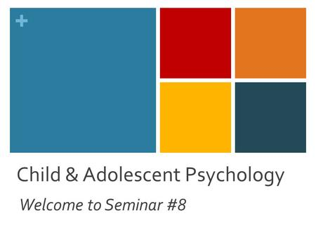 + Child & Adolescent Psychology Welcome to Seminar #8.