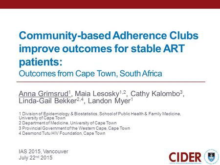 Community-based Adherence Clubs improve outcomes for stable ART patients: Outcomes from Cape Town, South Africa Anna Grimsrud 1, Maia Lesosky 1,2, Cathy.