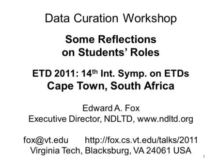 1 Data Curation Workshop Some Reflections on Students' Roles ETD 2011: 14 th Int. Symp. on ETDs Cape Town, South Africa Edward A. Fox Executive Director,