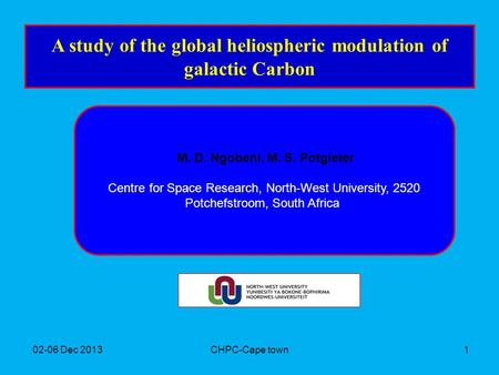 02-06 Dec 2013CHPC-Cape town1 A study of the global heliospheric modulation of galactic Carbon M. D. Ngobeni, M. S. Potgieter Centre for Space Research,