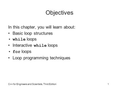 C++ for Engineers and Scientists, Third Edition1 Objectives In this chapter, you will learn about: Basic loop structures while loops Interactive while.