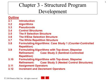  2000 Prentice Hall, Inc. All rights reserved. 1 Chapter 3 - Structured Program Development Outline 3.1Introduction 3.2Algorithms 3.3Pseudocode 3.4Control.