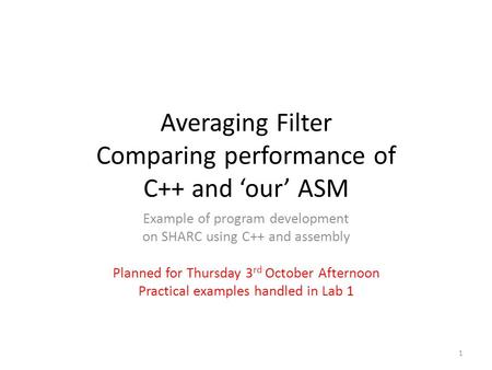 Averaging Filter Comparing performance of C++ and 'our' ASM Example of program development on SHARC using C++ and assembly Planned for Thursday 3 rd October.
