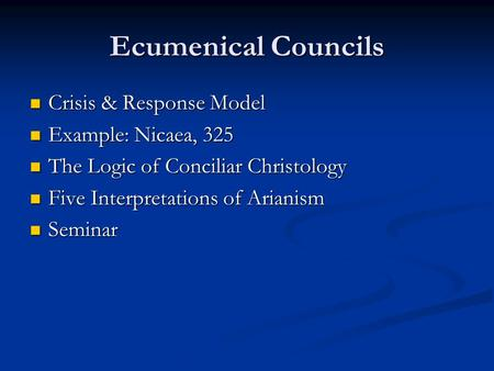 Ecumenical Councils Crisis & Response Model Crisis & Response Model Example: Nicaea, 325 Example: Nicaea, 325 The Logic of Conciliar Christology The Logic.