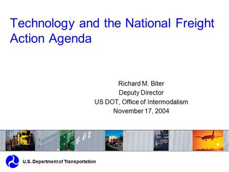 Technology and the National Freight Action Agenda U.S. Department of Transportation Richard M. Biter Deputy Director US DOT, Office of Intermodalism November.