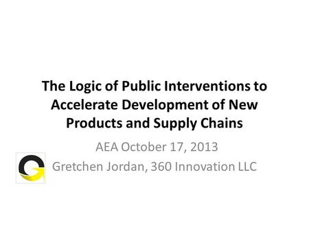 The Logic of Public Interventions to Accelerate Development of New Products and Supply Chains AEA October 17, 2013 Gretchen Jordan, 360 Innovation LLC.