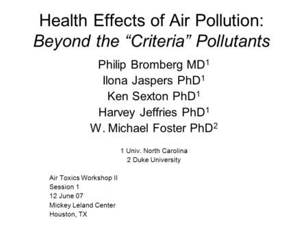 "Health Effects of Air Pollution: Beyond the ""Criteria"" Pollutants Philip Bromberg MD 1 Ilona Jaspers PhD 1 Ken Sexton PhD 1 Harvey Jeffries PhD 1 W. Michael."
