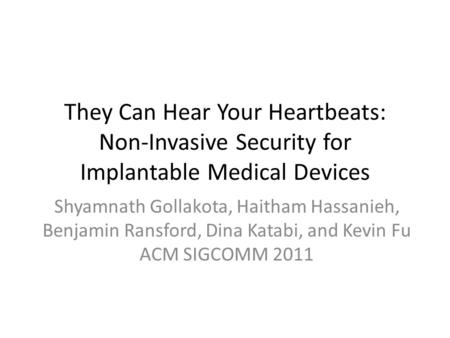 They Can Hear Your Heartbeats: Non-Invasive Security for Implantable Medical Devices Shyamnath Gollakota, Haitham Hassanieh, Benjamin Ransford, Dina Katabi,
