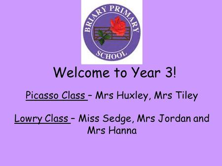Welcome to Year 3! Picasso Class – Mrs Huxley, Mrs Tiley Lowry Class – Miss Sedge, Mrs Jordan and Mrs Hanna.