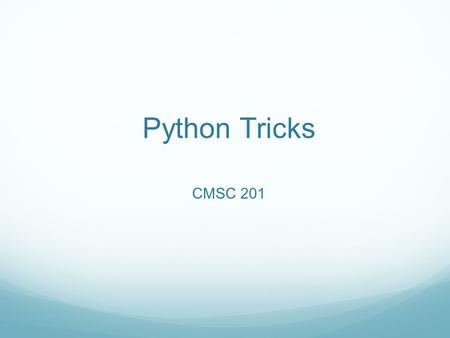 Python Tricks CMSC 201. Overview Today we are learning some new tricks to make our lives easier! Slicing and other tricks Multiple return values Global.