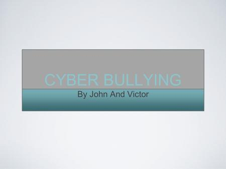 CYBER BULLYING By John And Victor. A RECENT SURVEY FOUND THAT ALMOST 50% OF KIDS HAVE BEEN CYBERBULLIED.